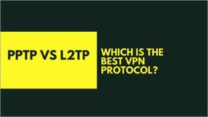 PPTP vs L2TP – Which is the Best VPN Protocol?