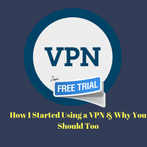 How I Started Using a VPN Service & Why You Should Too