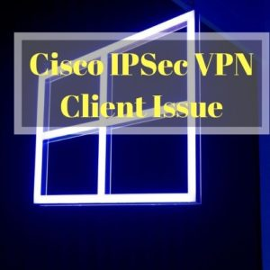 Solving the Windows 10 Cisco IPSec VPN Client Issue