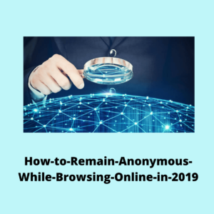 How to Remain Anonymous While Browsing Online