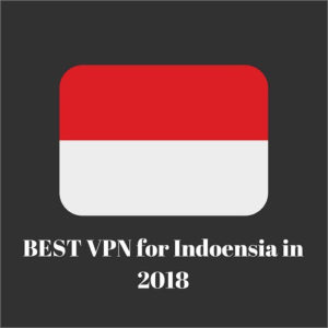 Best VPN for Indonesia in 2018 – Protect your Right to Online Freedom