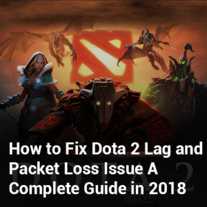 How to Fix Dota 2 Lag and Packet Loss Issue- A Complete Guide in 2019