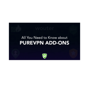 Which are the Best PureVPN Add-ons & Why Should You Use Them