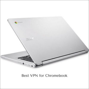 Best VPN for Chromebook in 2018 – Ensure the security of your Chrome OS Devices