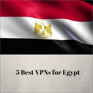 5 Best VPNs for Egypt in 2018
