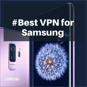 Best VPN for Samsung in 2018 – Protect Your Samsung Devices Over Internet