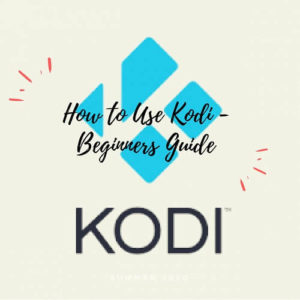 How to Use Kodi [Beginners Guide 2019]