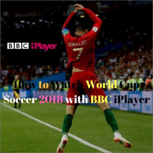 How to Watch 2018 Football world Cup on BBC iPlayer