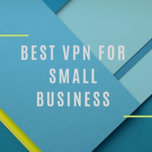 Best VPNs for Small Business 2019