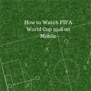 How to Watch 2018 Football world Cup on Mobile