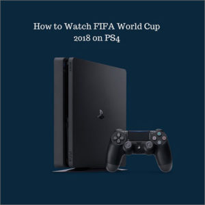 How to Watch 2018 Football World Cup on PS4