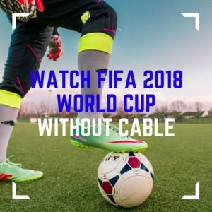 How to Watch 2018 Football World Cup without Cable