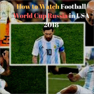 How to Watch Soccer 2018 World Cup in USA Live Online