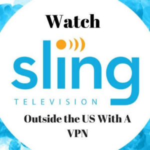How to Watch Sling TV Abroad