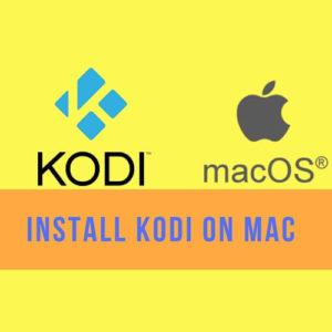 How to Install Kodi on Mac – Get Kodi within Minutes