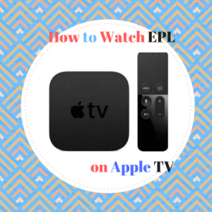 How to Watch English Premier League 2018 on Apple TV