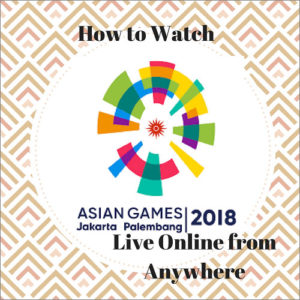 How to watch The Asian Games 2018 Live Online from Anywhere