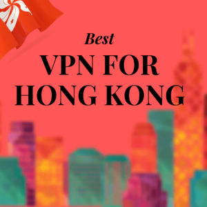 Best VPN for Hong Kong 2019