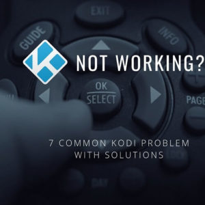 Kodi Not Working? Try these Solutions for 7 Most Common Problems
