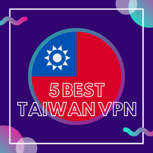 5 Best Taiwan VPN to effectively Bypass Geo restrictions in 2019