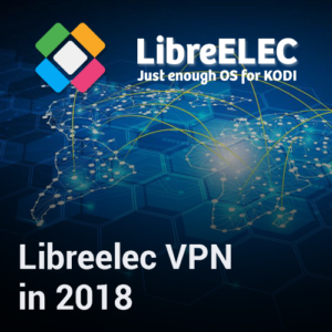 Libreelec VPN Installation Guide for Streaming Fans in 2019
