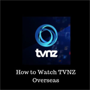 How to Watch TVNZ On Demand Overseas – 5 Easy Steps