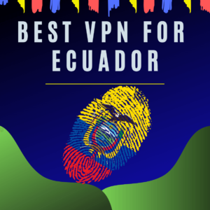 Best VPN for Ecuador 2019