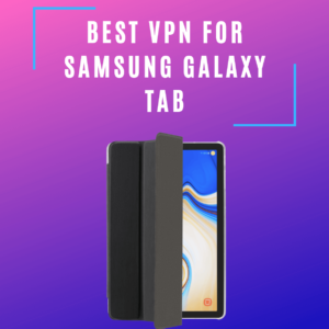 Best VPNs for Samsung Galaxy Tab 2019