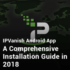 IPVanish Android App- A Comprehensive Installation Guide in 2019