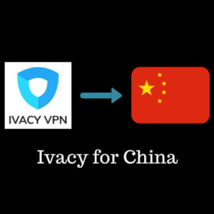 Ivacy for China – Does it Still Work in 2019?