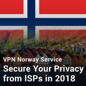 VPN Norway Service- Secure Your Privacy from ISPs in 2018