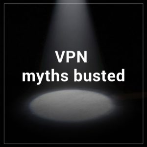 6 Myths About VPNs You Probably Believe