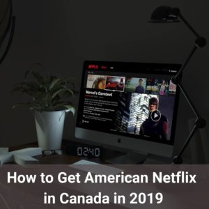 How to Get American Netflix in Canada? (for all budgets)