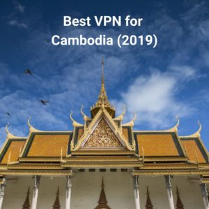 Best VPNs for Cambodia that Promote Free Speech [2019]