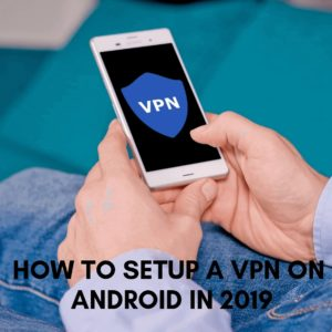 How to Setup a VPN on Android & Combat Online Troubles in 2019