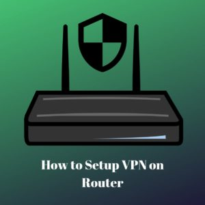 How to Setup VPN on Router in 2020