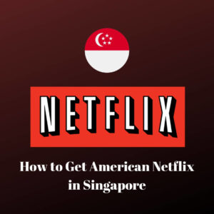 How to Get American Netflix in Singapore in 2021