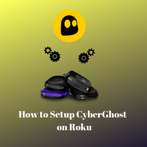 How to Setup CyberGhost VPN on Roku the Simple Way [2019]