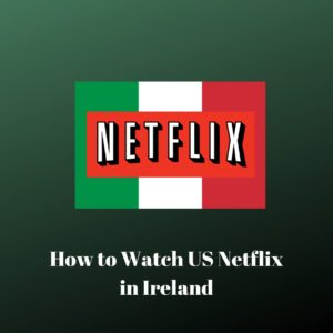 How to Get American Netflix in Ireland in 2021