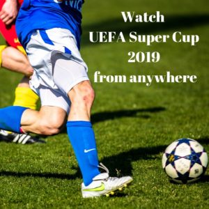 How to Watch UEFA Super Cup 2019 – 5 Easy Steps