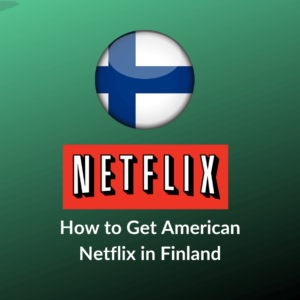 How to Get American Netflix in Finland