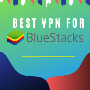 Best VPNs for Bluestacks 2019