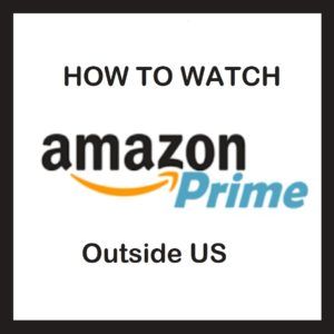 How to Watch Amazon Prime Outside US