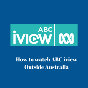 How to Watch ABC iview Outside Australia