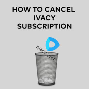 How to Cancel Ivacy Subscription & Get Refunded in 2020