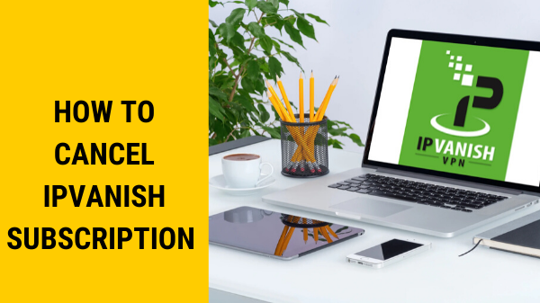 How-to- Cancel-IPVanish-Subscription