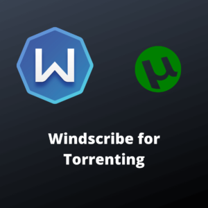 Is Windscribe Good for Torrenting?