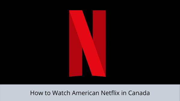 how-to-Watch-American-Netflix-in-Canada
