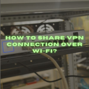 How to Share VPN Connection Over Wi-Fi?