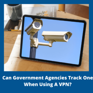 Can Government Agencies Track One When Using A VPN?